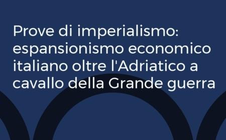 Prove di imperialismo: espansionismo economico italiano oltre l'Adriatico a cavallo della Grande guerra