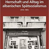 Herrschaft Und Alltag Im Albanischen Spätsozialismus 1976-1985 (De Gruyter, 2019)